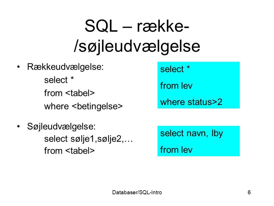Databaser/SQL-Intro6 SQL – række- /søjleudvælgelse Rækkeudvælgelse: select * from where select * from lev where status>2 Søjleudvælgelse: select sølje