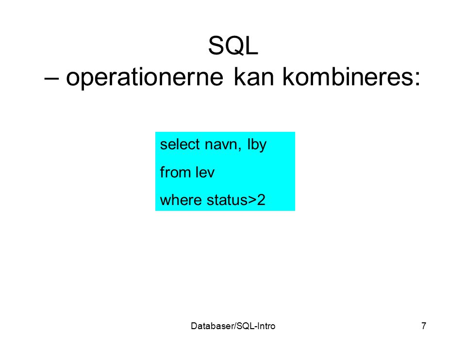 Databaser/SQL-Intro7 SQL – operationerne kan kombineres: select navn, lby from lev where status>2