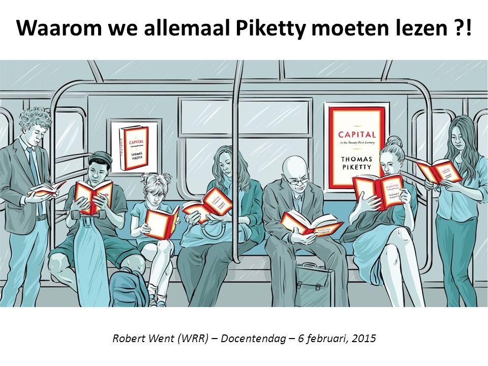 Waarom we allemaal Piketty moeten lezen ?! Robert Went (WRR) – Docentendag – 6 februari, 2015