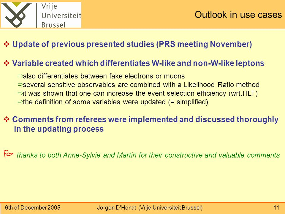 6th of December 2005Jorgen D Hondt (Vrije Universiteit Brussel)11 Outlook in use cases  Update of previous presented studies (PRS meeting November)  Variable created which differentiates W-like and non-W-like leptons ð also differentiates between fake electrons or muons ð several sensitive observables are combined with a Likelihood Ratio method ð it was shown that one can increase the event selection efficiency (wrt.HLT) ð the definition of some variables were updated (= simplified)  Comments from referees were implemented and discussed thoroughly in the updating process P thanks to both Anne-Sylvie and Martin for their constructive and valuable comments