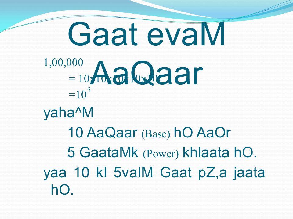 Gaat evaM AaQaar 1,00,000 = 10x10x10x10x10 =10 5 yaha^M 10 AaQaar (Base) hO AaOr 5 GaataMk (Power) khlaata hO.