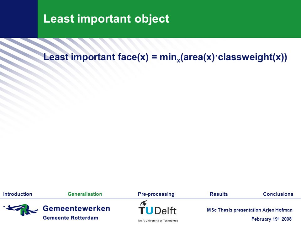 February 19 th 2008 MSc Thesis presentation Arjen Hofman Least important object Least important face(x) = min x (area(x)·classweight(x)) Introduction Generalisation Pre-processing Results Conclusions