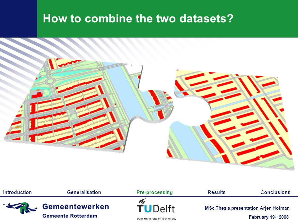 February 19 th 2008 MSc Thesis presentation Arjen Hofman How to combine the two datasets.