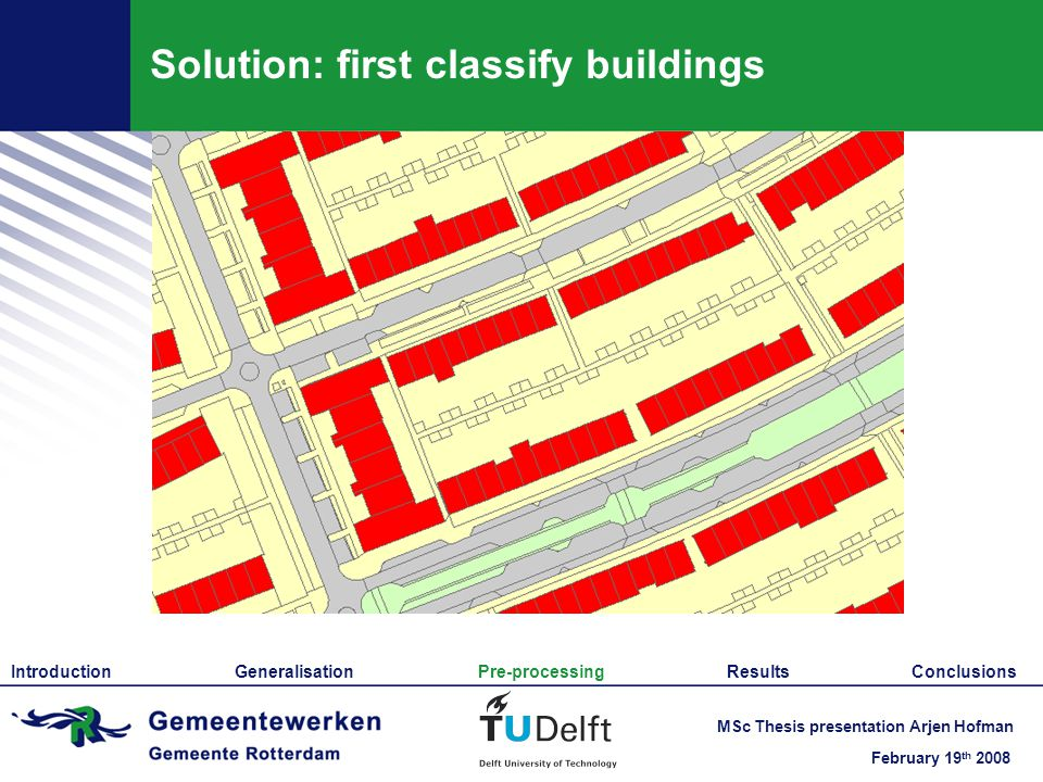 February 19 th 2008 MSc Thesis presentation Arjen Hofman Solution: first classify buildings Introduction Generalisation Pre-processing Results Conclusions