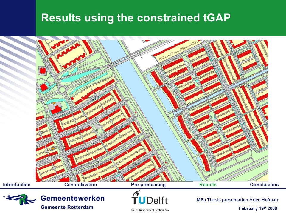 February 19 th 2008 MSc Thesis presentation Arjen Hofman Results using the constrained tGAP Introduction Generalisation Pre-processing Results Conclusions