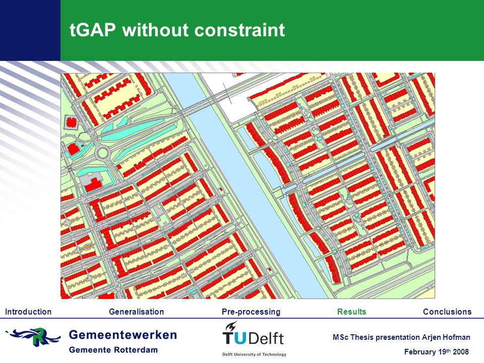 February 19 th 2008 MSc Thesis presentation Arjen Hofman tGAP without constraint Introduction Generalisation Pre-processing Results Conclusions