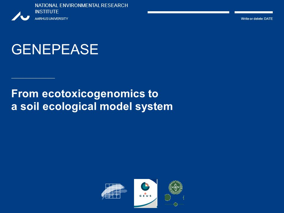 NATIONAL ENVIRONMENTAL RESEARCH INSTITUTE AARHUS UNIVERSITY Write or delete: DATE GENEPEASE From ecotoxicogenomics to a soil ecological model system