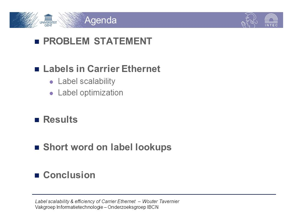 Label scalability & efficiency of Carrier Ethernet – Wouter Tavernier Vakgroep Informatietechnologie – Onderzoeksgroep IBCN Agenda PROBLEM STATEMENT Labels in Carrier Ethernet Label scalability Label optimization Results Short word on label lookups Conclusion