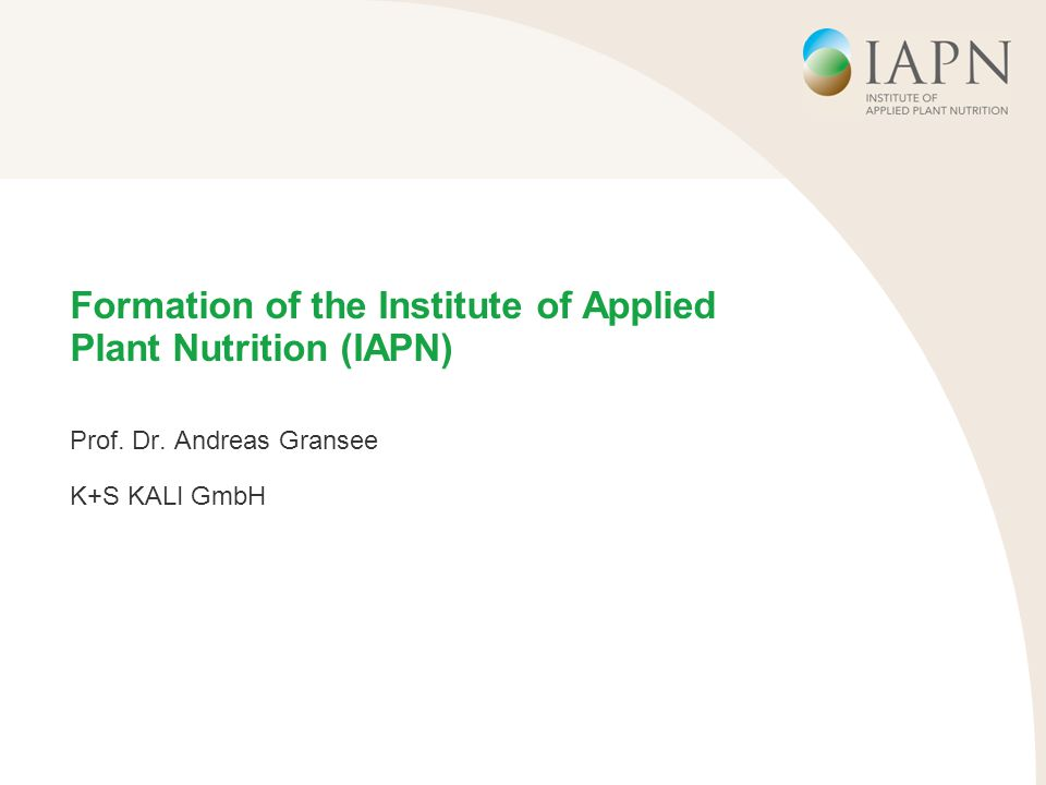 Formation of the Institute of Applied Plant Nutrition (IAPN) Prof. Dr. Andreas Gransee K+S KALI GmbH