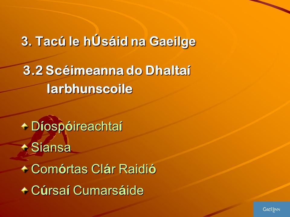 3. Tac ú le h Ú s á id na Gaeilge 3. Tac ú le h Ú s á id na Gaeilge 3.2 Scéimeanna do Dhaltaí 3.2 Scéimeanna do Dhaltaí Iarbhunscoile Iarbhunscoile D