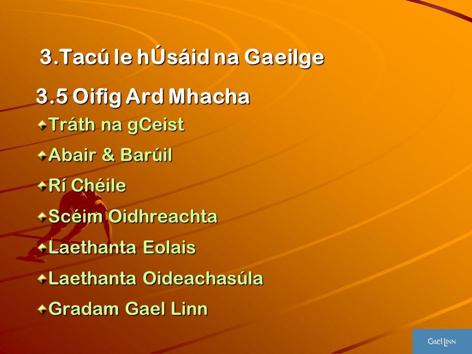 3.Tacú le hÚsáid na Gaeilge 3.Tacú le hÚsáid na Gaeilge 3.5 Oifig Ard Mhacha Tráth na gCeist Abair & Barúil Rí Chéile Scéim Oidhreachta Laethanta Eola