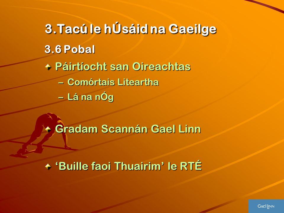 3.Tacú le hÚsáid na Gaeilge 3.Tacú le hÚsáid na Gaeilge 3.6 Pobal Páirtíocht san Oireachtas –Comórtais Liteartha –Lá na nÓg Gradam Scannán Gael Linn '