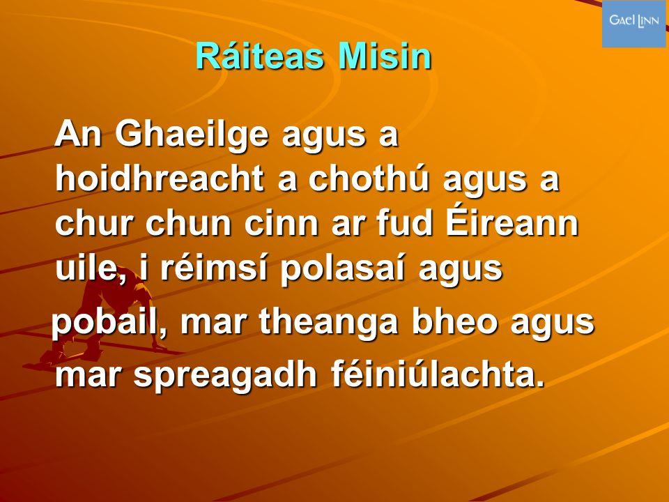 Ráiteas Misin Ráiteas Misin An Ghaeilge agus a hoidhreacht a chothú agus a chur chun cinn ar fud Éireann uile, i réimsí polasaí agus pobail, mar thean