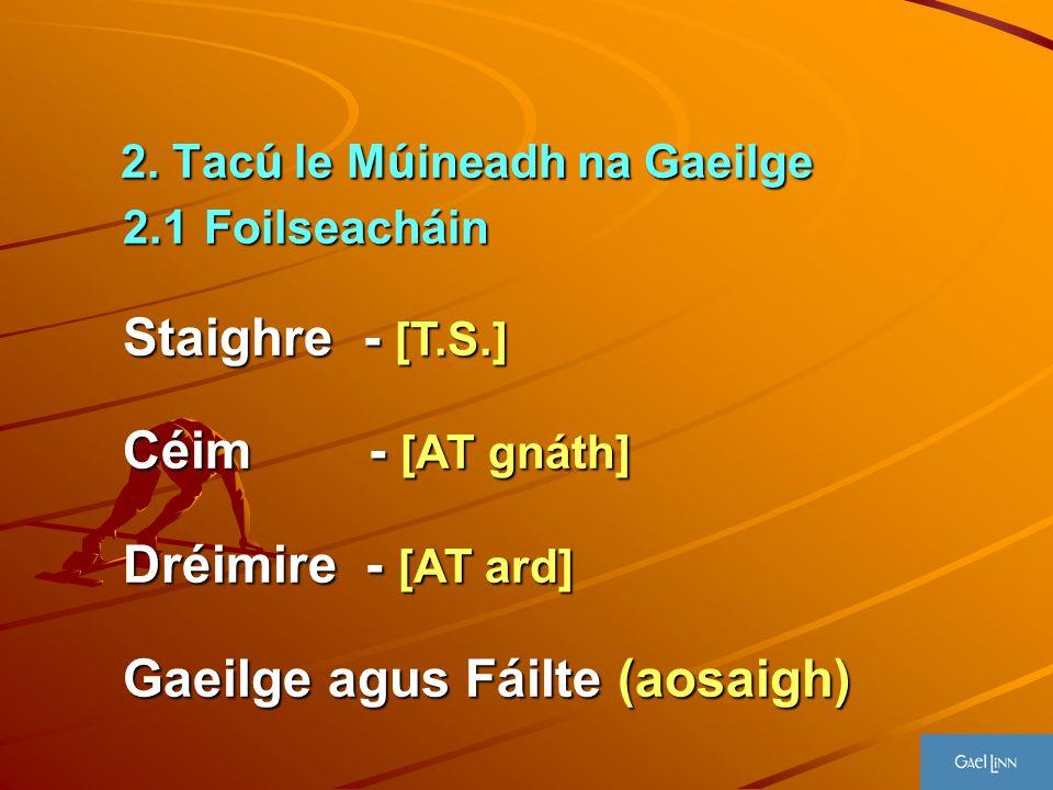2. Tac ú le M ú ineadh na Gaeilge 2. Tac ú le M ú ineadh na Gaeilge 2.1Foilseacháin 2.1 Foilseacháin Staighre - [T.S.] Céim - [AT gnáth] Dréimire - [A