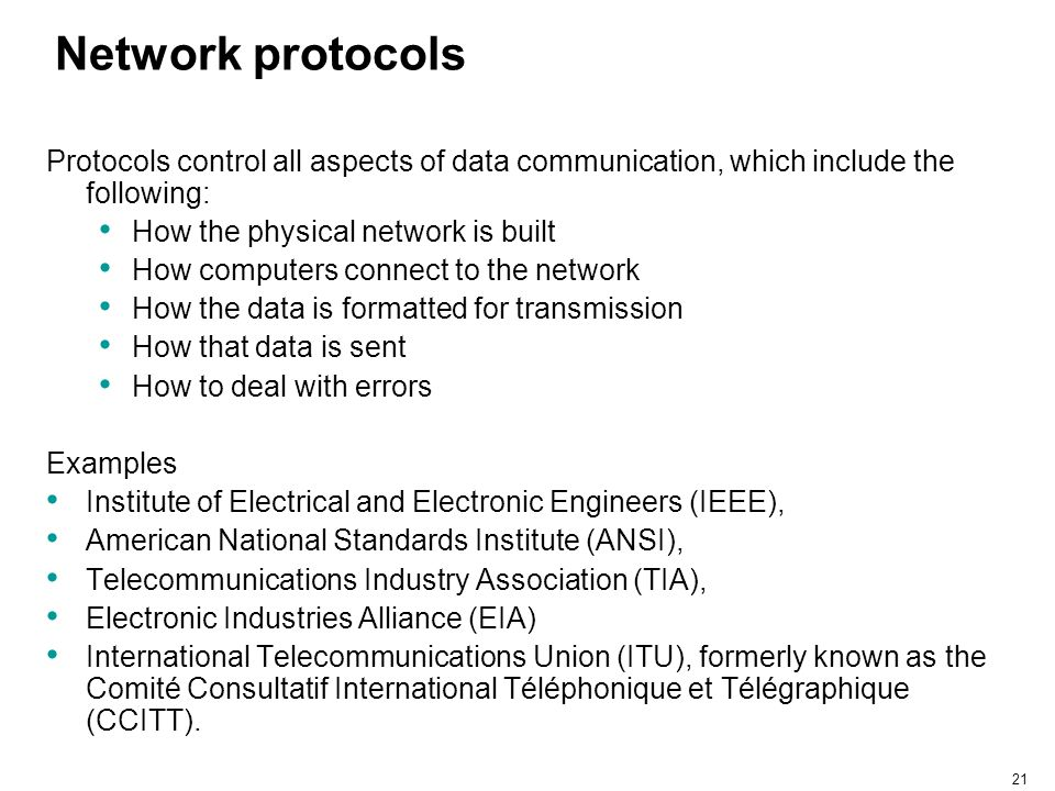 21 Network protocols Protocols control all aspects of data communication, which include the following: How the physical network is built How computers
