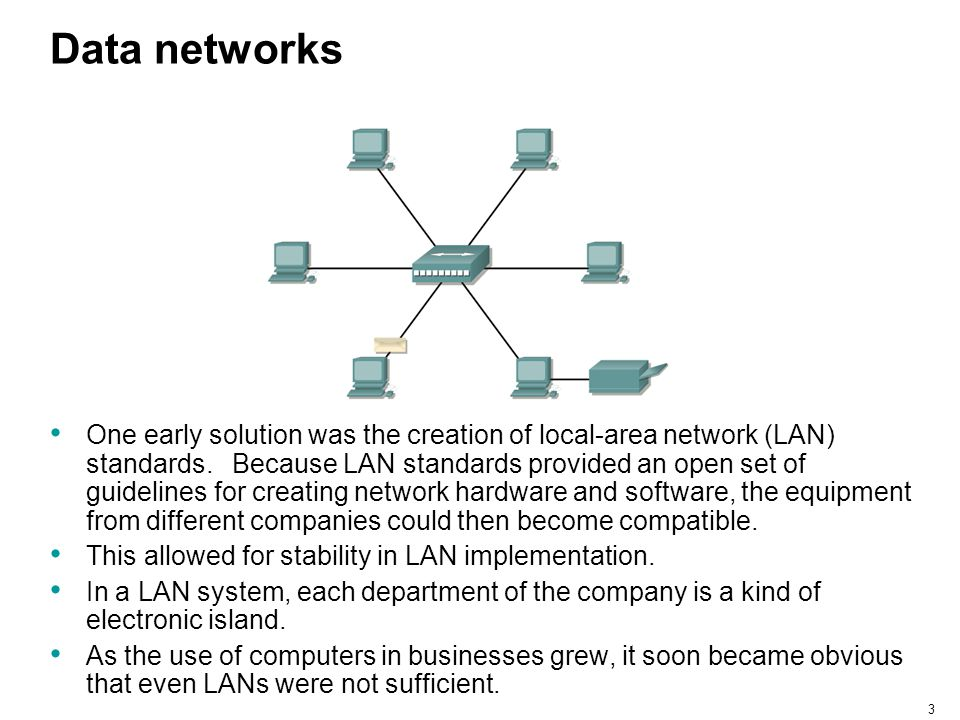 3 Data networks One early solution was the creation of local-area network (LAN) standards. Because LAN standards provided an open set of guidelines fo