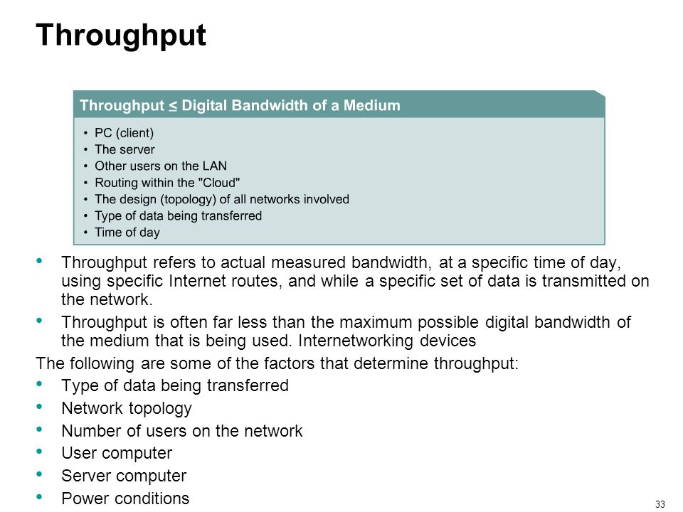 33 Throughput Throughput refers to actual measured bandwidth, at a specific time of day, using specific Internet routes, and while a specific set of d