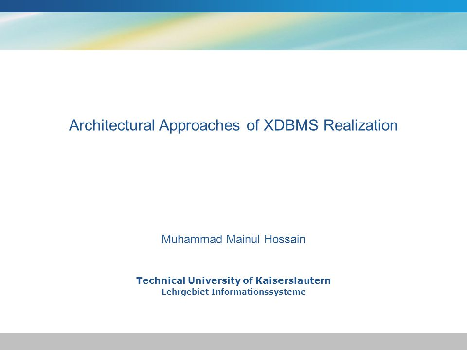 Technical University of Kaiserslautern Lehrgebiet Informationssysteme Muhammad Mainul Hossain Architectural Approaches of XDBMS Realization