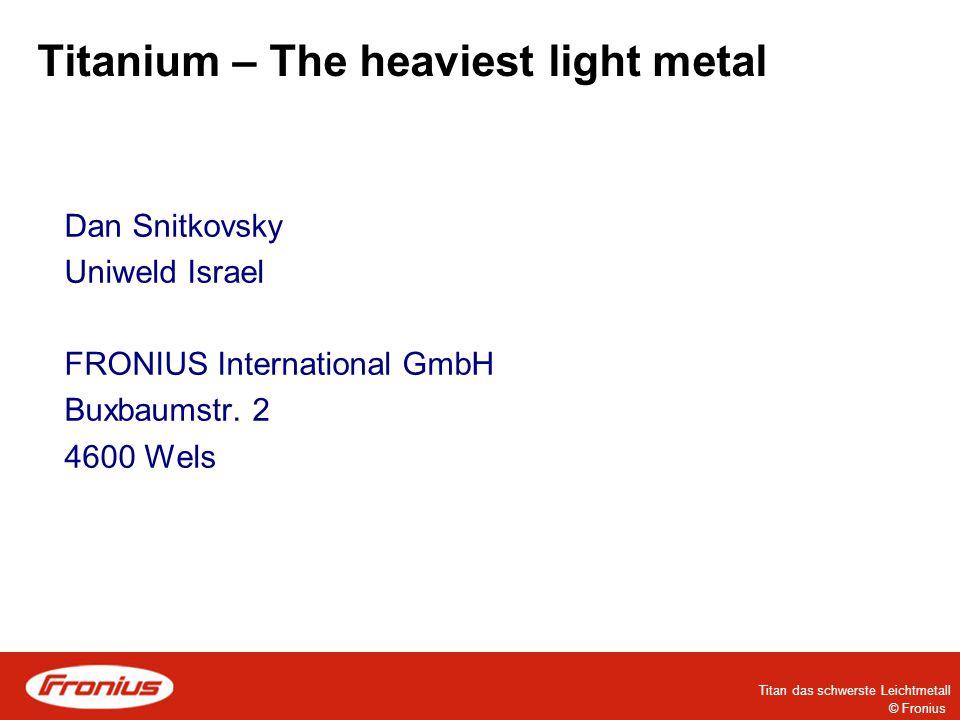 © Fronius Titan das schwerste Leichtmetall Titanium – The heaviest light metal Lithium - light metal 5g/cm³ 0,5g/cm³4,5g/cm³Heavy metal Titanium