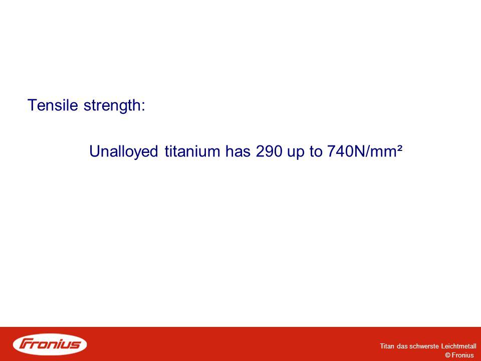 © Fronius Titan das schwerste Leichtmetall Tensile strength: Unalloyed titanium has 290 up to 740N/mm²