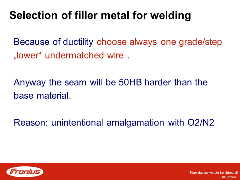 "© Fronius Titan das schwerste Leichtmetall Selection of filler metal for welding Because of ductility choose always one grade/step ""lower undermatched wire."