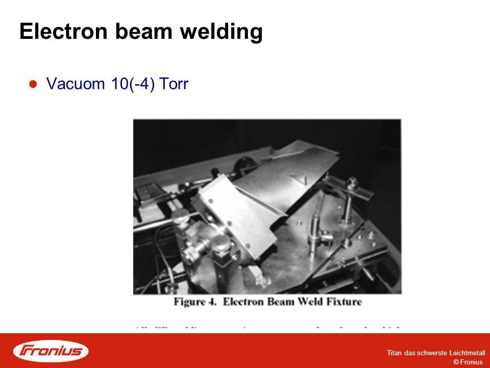 Electron beam welding Vacuom 10(-4) Torr © Fronius Titan das schwerste Leichtmetall