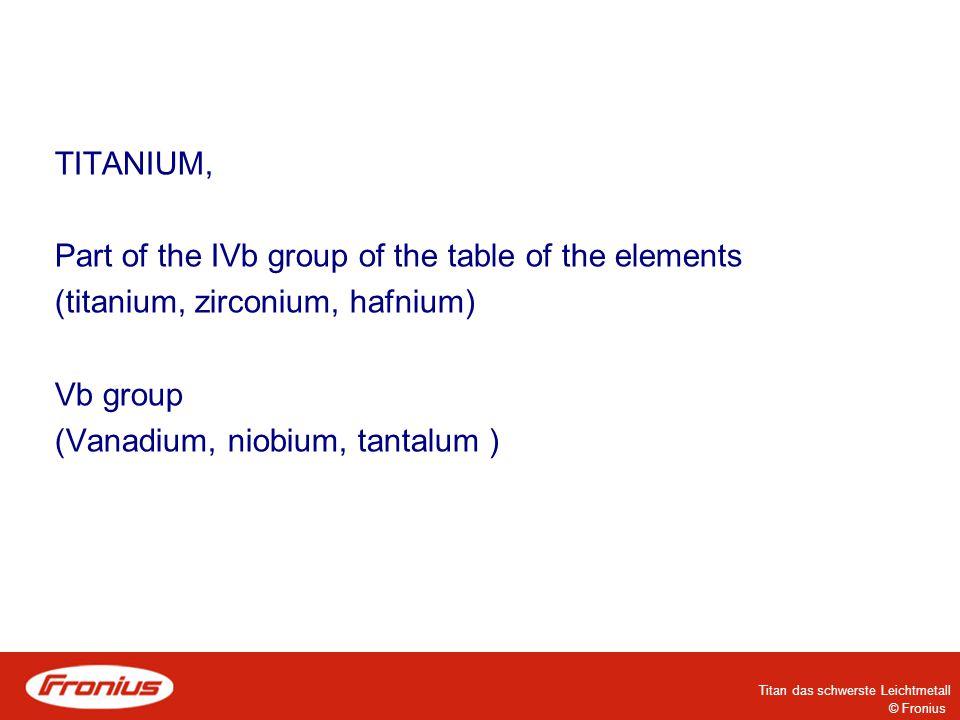 © Fronius Titan das schwerste Leichtmetall Titanium Part of the IVb group of the table of the elements (titanium, zirconium, hafnium) Vb group (vanadium, niobium, tantalum )