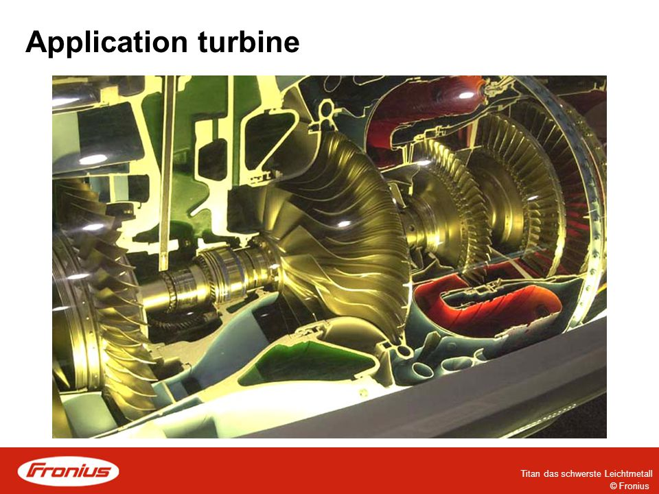 """© Fronius Titan das schwerste Leichtmetall (  +  ) = standard alloy since 1940 in USA start of production for the first time in 1954 - """"Pratt+Whitney / General Electric at turbines (3.7164) = Ti 6Al 4Vhas 900 bis 1300 N/mm² 90% 6% 4% At 300°C long term performance is OK, but turbines have to fulfill higher demands - more about that later"""