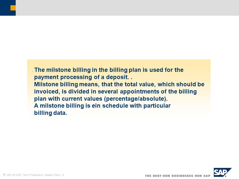  SAP AG 2002, Title of Presentation, Speaker Name 12 The milstone billing in the billing plan is used for the payment processing of a deposit.. Milst