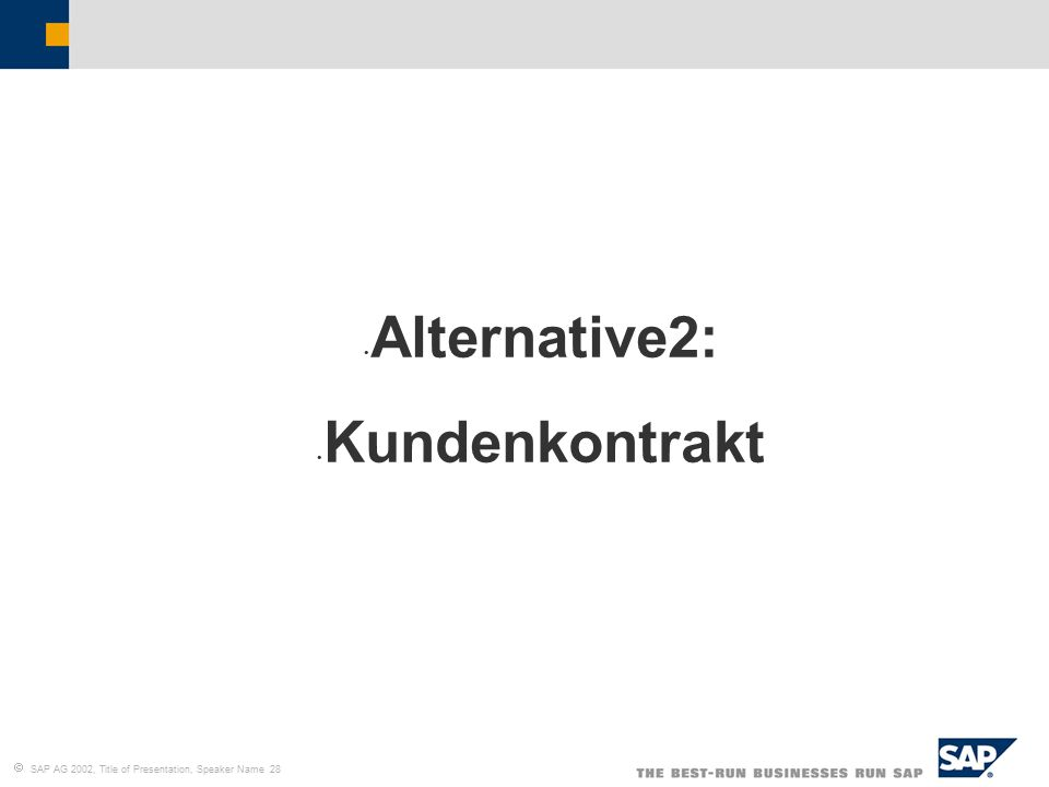  SAP AG 2002, Title of Presentation, Speaker Name 28 Alternative2: Kundenkontrakt
