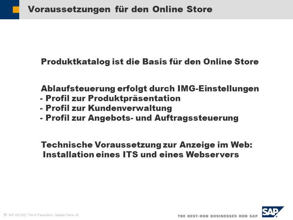  SAP AG 2002, Title of Presentation, Speaker Name 45 Voraussetzungen für den Online Store  Produktkatalog ist die Basis für den Online Store  Ablaufsteuerung erfolgt durch IMG-Einstellungen - Profil zur Produktpräsentation - Profil zur Kundenverwaltung - Profil zur Angebots- und Auftragssteuerung  Technische Voraussetzung zur Anzeige im Web: Installation eines ITS und eines Webservers