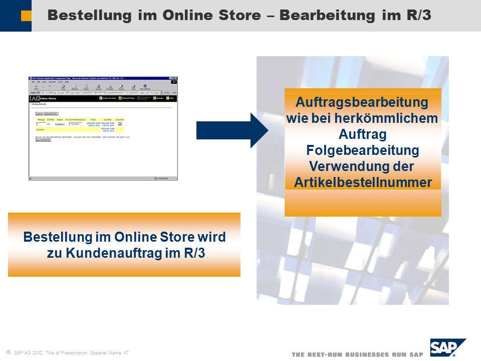  SAP AG 2002, Title of Presentation, Speaker Name 47 Bestellung im Online Store – Bearbeitung im R/3 Bestellung im Online Store wird zu Kundenauftrag im R/3 Auftragsbearbeitung wie bei herkömmlichem Auftrag Folgebearbeitung Verwendung der Artikelbestellnummer