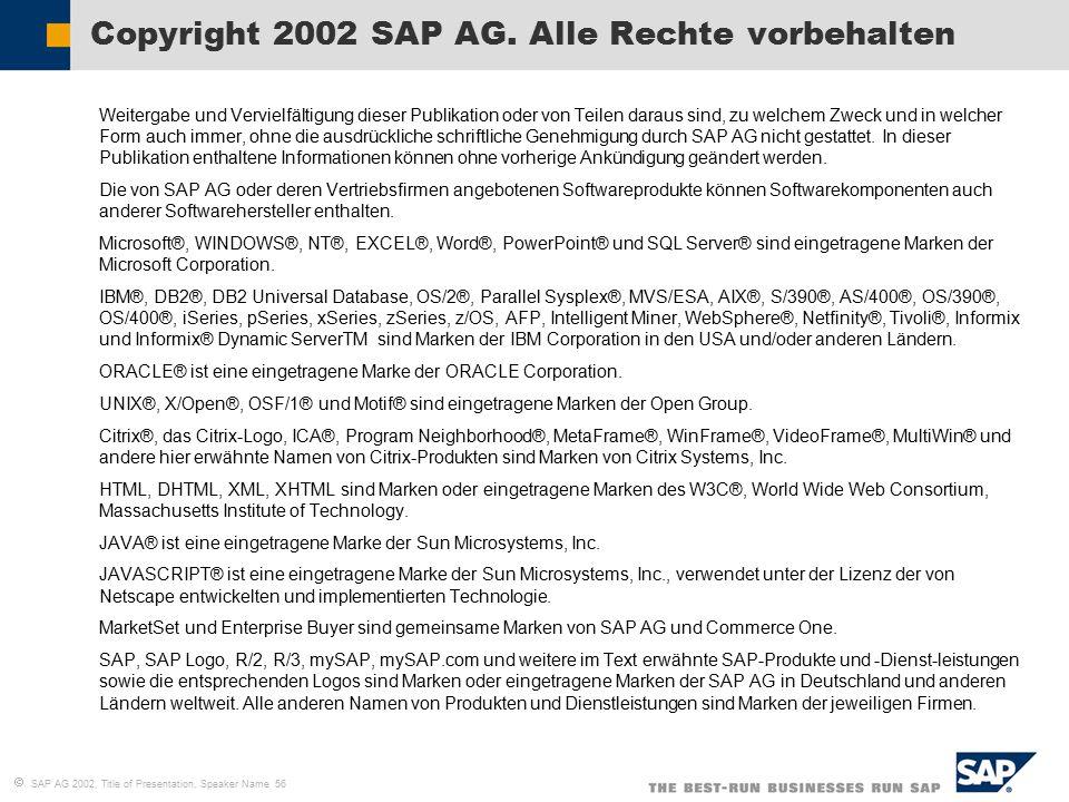  SAP AG 2002, Title of Presentation, Speaker Name 56  Weitergabe und Vervielfältigung dieser Publikation oder von Teilen daraus sind, zu welchem Zweck und in welcher Form auch immer, ohne die ausdrückliche schriftliche Genehmigung durch SAP AG nicht gestattet.