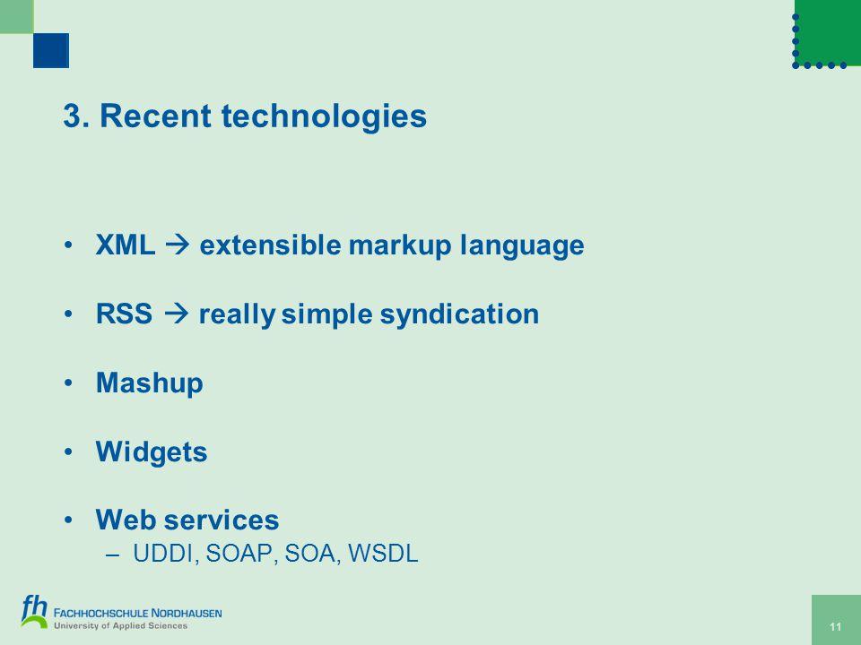 3. Recent technologies XML  extensible markup language RSS  really simple syndication Mashup Widgets Web services –UDDI, SOAP, SOA, WSDL 11