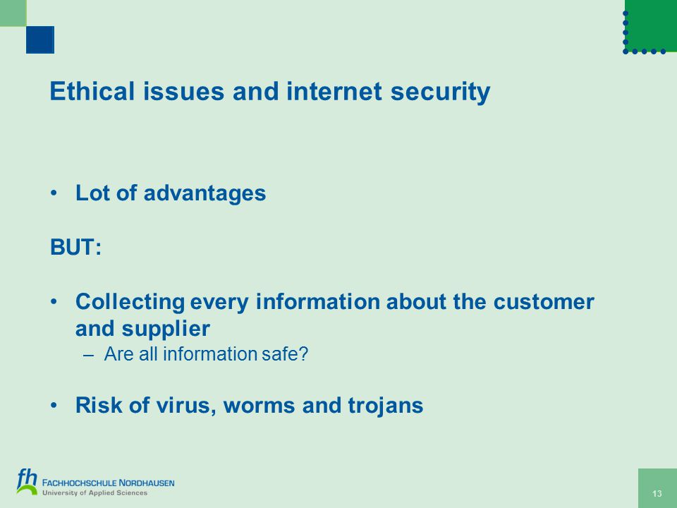 Ethical issues and internet security Lot of advantages BUT: Collecting every information about the customer and supplier –Are all information safe.