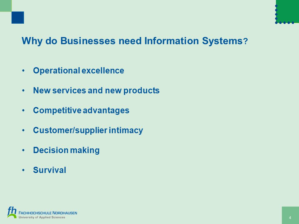 4 Why do Businesses need Information Systems ? Operational excellence New services and new products Competitive advantages Customer/supplier intimacy
