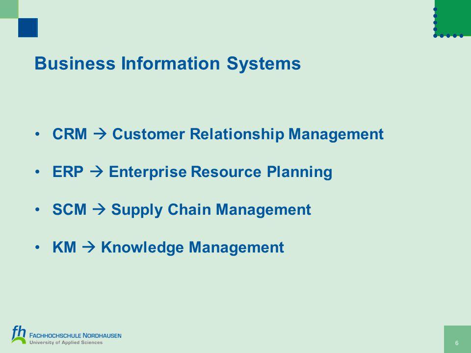 Business Information Systems CRM  Customer Relationship Management ERP  Enterprise Resource Planning SCM  Supply Chain Management KM  Knowledge Management 6
