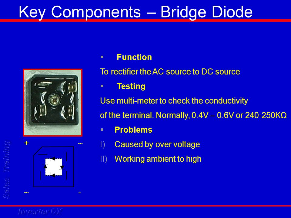 Key Components – Bridge Diode + ~ ~ -  Function To rectifier the AC source to DC source  Testing Use multi-meter to check the conductivity of the te