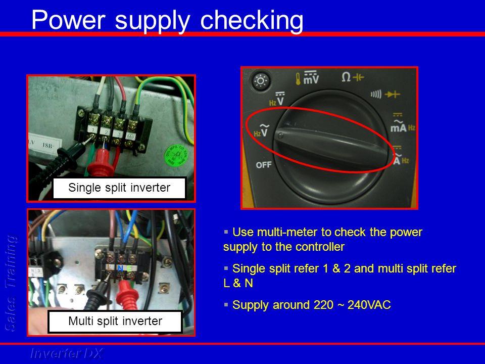 L N E Multi split inverter Single split inverter  Use multi-meter to check the power supply to the controller  Single split refer 1 & 2 and multi sp