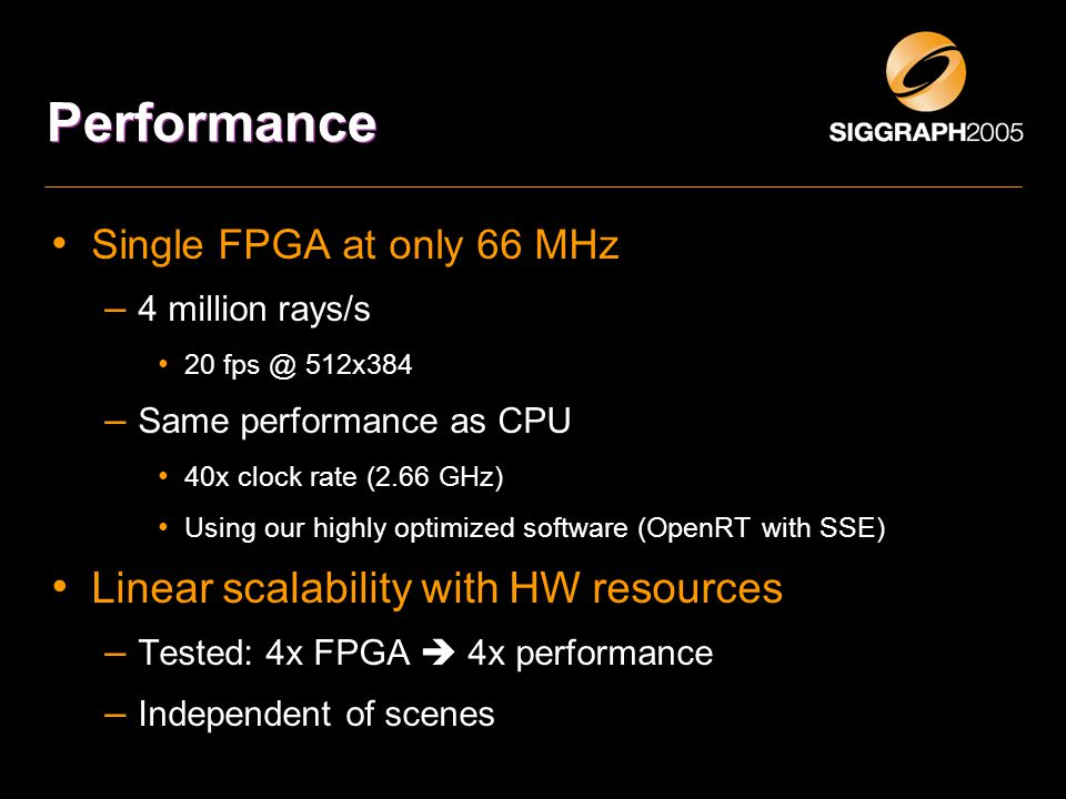 Performance Single FPGA at only 66 MHz – 4 million rays/s 20 fps @ 512x384 – Same performance as CPU 40x clock rate (2.66 GHz) Using our highly optimized software (OpenRT with SSE) Linear scalability with HW resources – Tested: 4x FPGA  4x performance – Independent of scenes