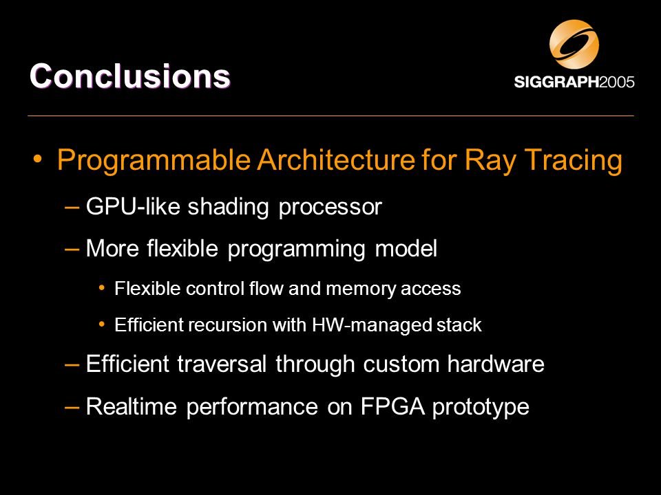 Conclusions Programmable Architecture for Ray Tracing – GPU-like shading processor – More flexible programming model Flexible control flow and memory access Efficient recursion with HW-managed stack – Efficient traversal through custom hardware – Realtime performance on FPGA prototype