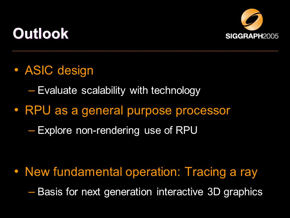 Outlook ASIC design – Evaluate scalability with technology RPU as a general purpose processor – Explore non-rendering use of RPU New fundamental operation: Tracing a ray – Basis for next generation interactive 3D graphics