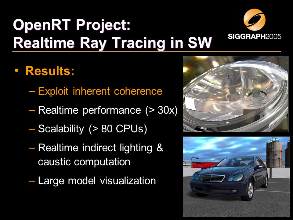 OpenRT Project: Realtime Ray Tracing in SW Results: – Exploit inherent coherence – Realtime performance (> 30x) – Scalability (> 80 CPUs) – Realtime indirect lighting & caustic computation – Large model visualization