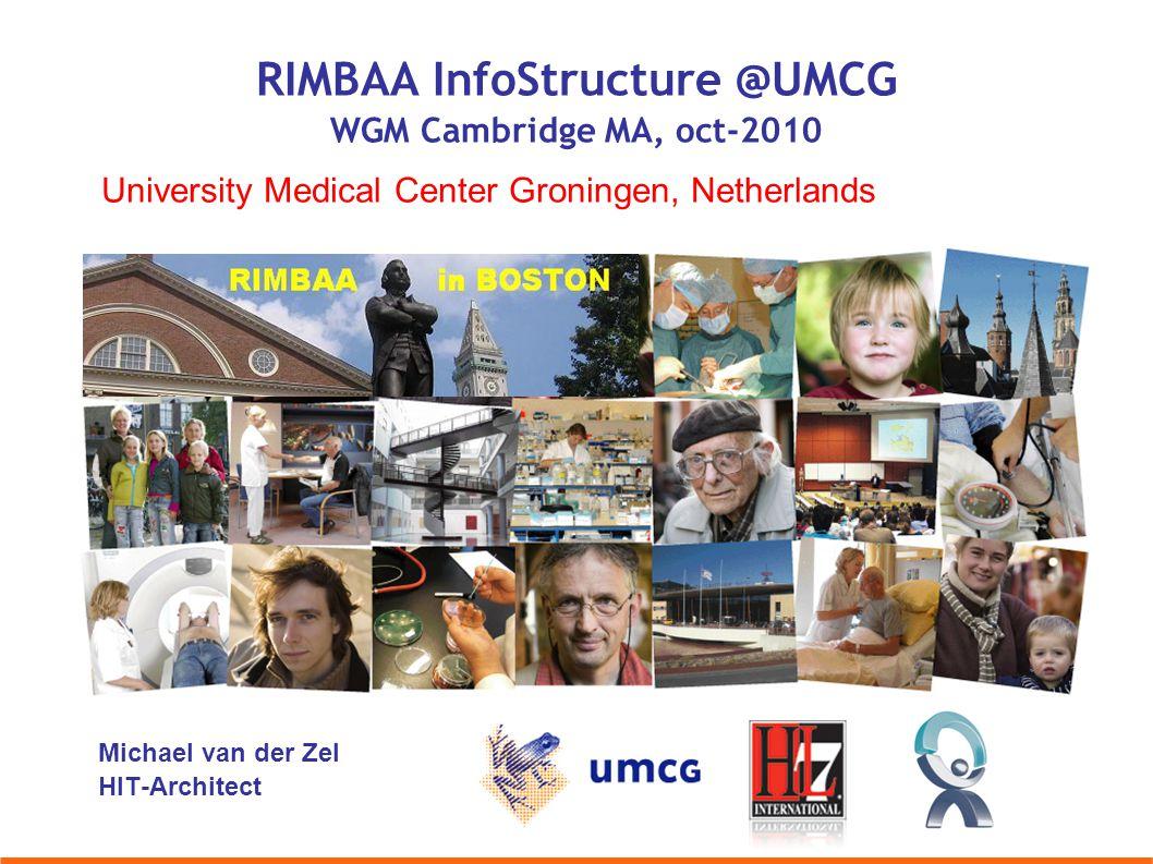 Michael van der Zel HIT-Architect University Medical Center Groningen, Netherlands RIMBAA InfoStructure @UMCG WGM Cambridge MA, oct-2010