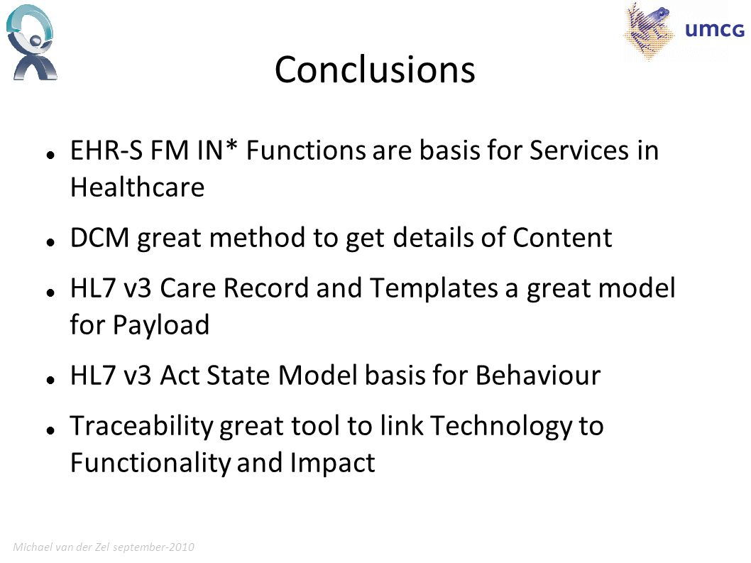 Michael van der Zel september-201023 Conclusions EHR-S FM IN* Functions are basis for Services in Healthcare DCM great method to get details of Content HL7 v3 Care Record and Templates a great model for Payload HL7 v3 Act State Model basis for Behaviour Traceability great tool to link Technology to Functionality and Impact