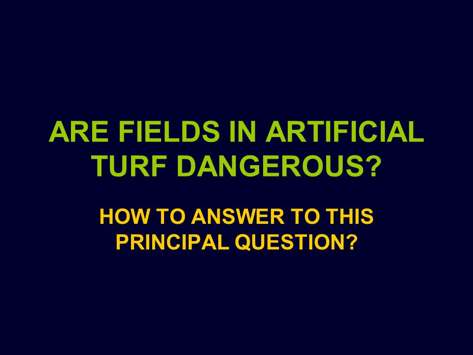 ARE FIELDS IN ARTIFICIAL TURF DANGEROUS HOW TO ANSWER TO THIS PRINCIPAL QUESTION