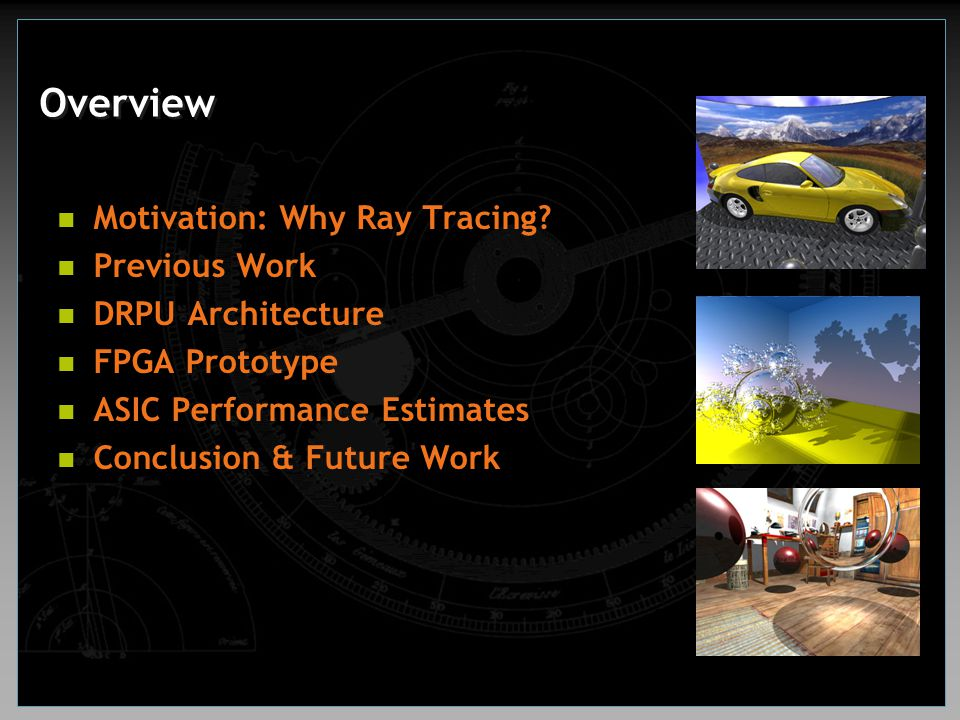 Overview Motivation: Why Ray Tracing? Previous Work DRPU Architecture FPGA Prototype ASIC Performance Estimates Conclusion & Future Work