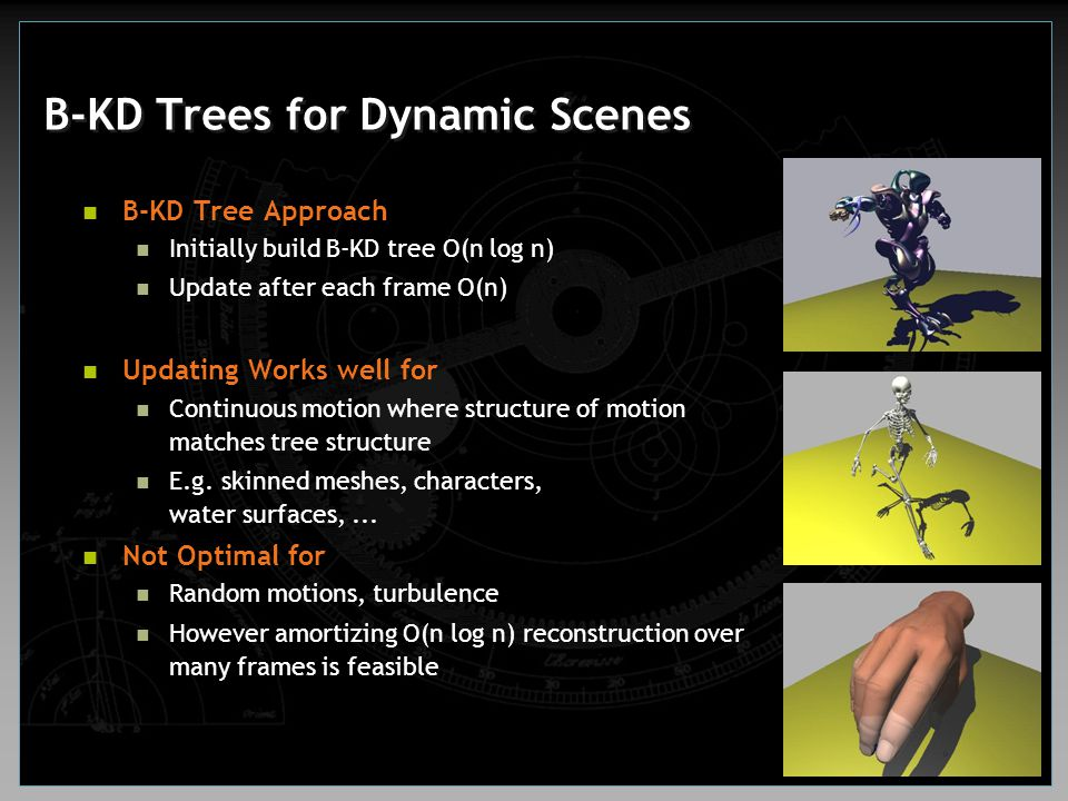 B-KD Trees for Dynamic Scenes B-KD Tree Approach Initially build B-KD tree O(n log n) Update after each frame O(n) Updating Works well for Continuous