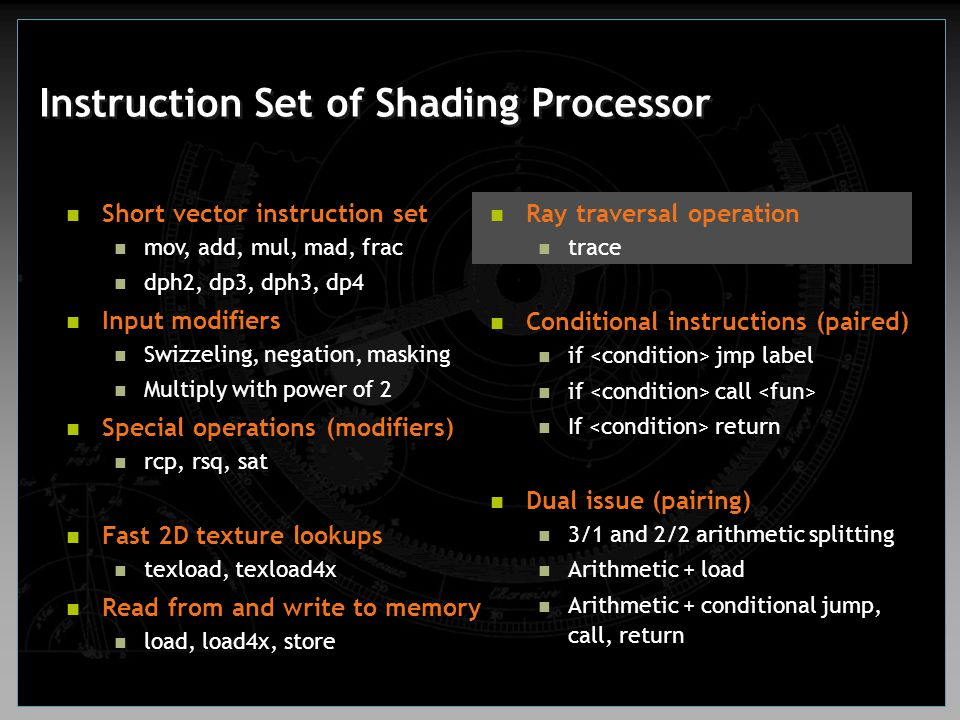 Instruction Set of Shading Processor Ray traversal operation trace Conditional instructions (paired) if jmp label if call If return Dual issue (pairin