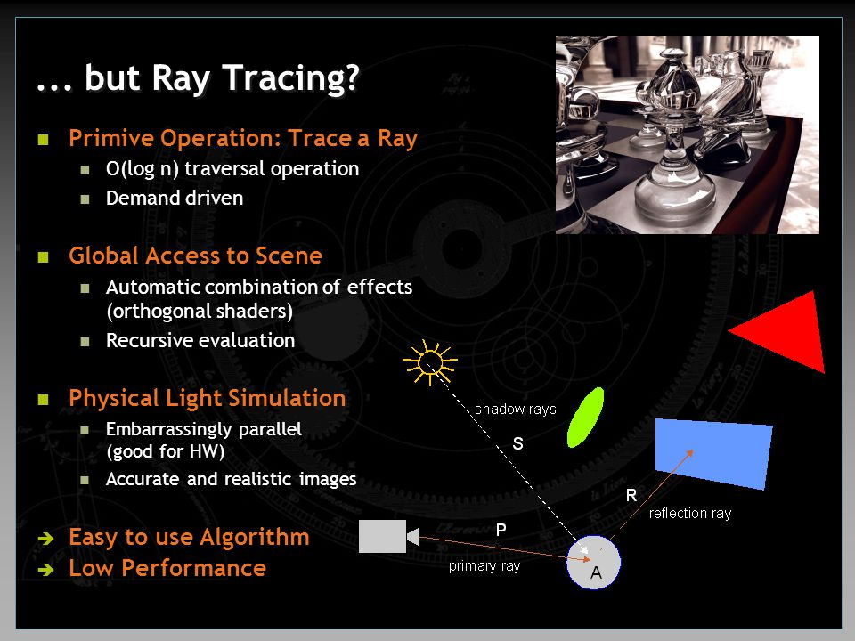 ... but Ray Tracing? Primive Operation: Trace a Ray O(log n) traversal operation Demand driven Global Access to Scene Automatic combination of effects